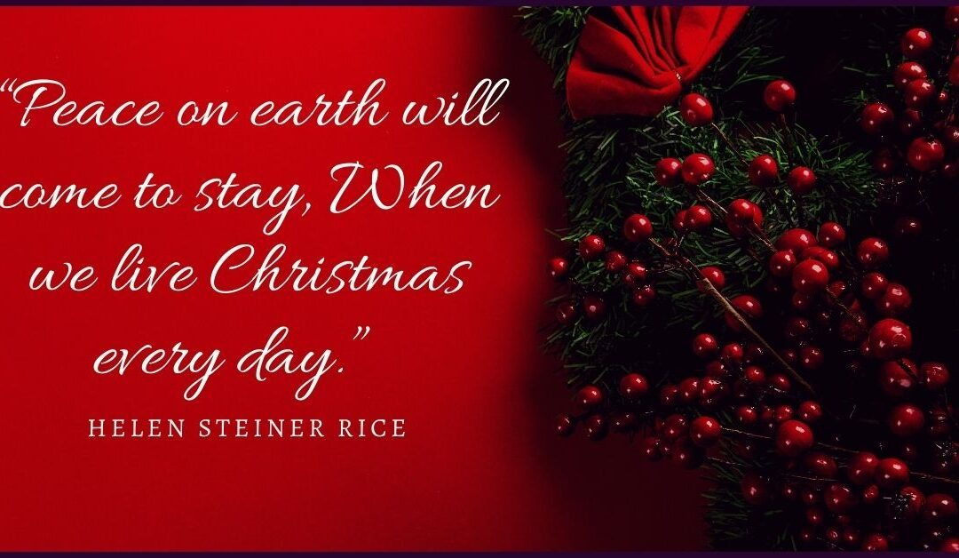 """""""Peace on earth will come to stay, When we live Christmas every day."""" – Helen Steiner Rice"""