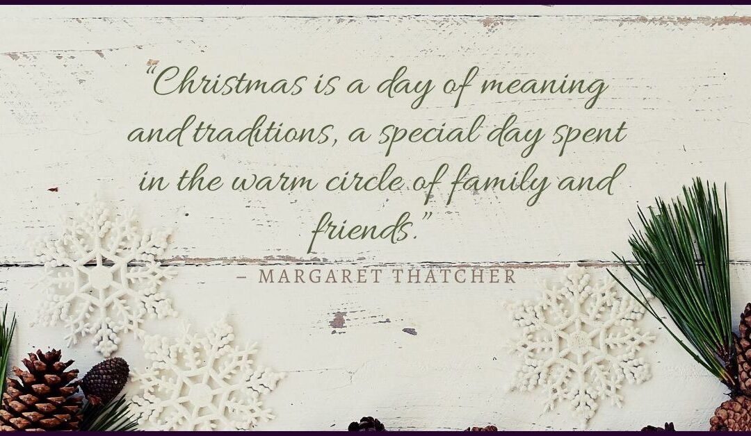 """""""Christmas is a day of meaning and traditions, a special day spent in the warm circle of family and friends."""" – Margaret Thatcher"""