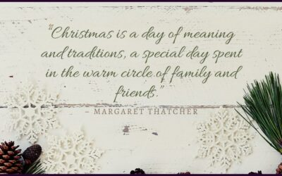 """Christmas is a day of meaning and traditions, a special day spent in the warm circle of family and friends."" – Margaret Thatcher"